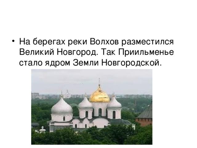 На берегах реки Волхов разместился Великий Новгород. Так Приильменье стало ядром Земли Новгородской.