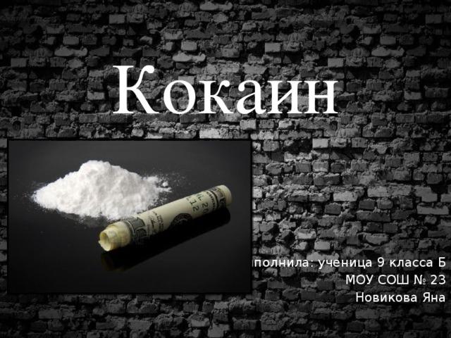 Кокаин Выполнила: ученица 9 класса Б МОУ СОШ № 23 Новикова Яна