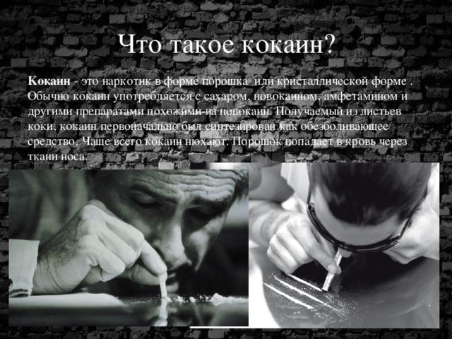 Что такое кокаин? Kокаин - это наркотик в форме порошка или кристаллической форме . Обычно кокаин употребляется с сахаром, новокаином, амфетамином и другими препаратами похожими на новокаин.Получаемый из листьев коки, кокаин первоначально был синтезирован как обезболивающее средство. Чаще всего кокаин нюхают. Порошок попадает в кровь через ткани носа.