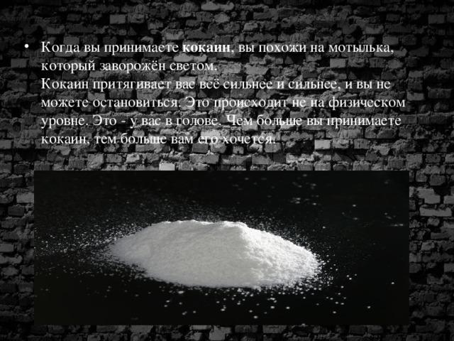Когда вы принимаете кокаин , вы похожи на мотылька, который заворожён светом.  Кокаин притягивает вас всё сильнее и сильнее, и вы не можете остановиться. Это происходит не на физическом уровне. Это - у вас в голове. Чем больше вы принимаете кокаин, тем больше вам его хочется.