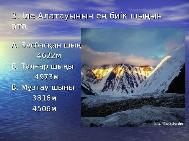 3. Іле Алатауының ең биік шыңын ата А. Бесбасқан шыңы  4622м Б. Талғар шыңы  4973м В. Мұзтау шыңы  3816м  4506м