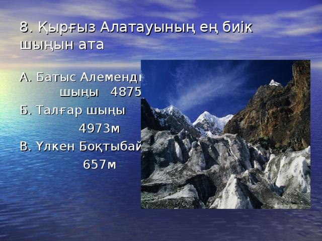 8. Қырғыз Алатауының ең биік шыңын ата А. Батыс Алемендин шыңы 4875м Б. Талғар шыңы  4973м В. Үлкен Боқтыбай  657м