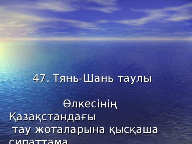 47. Тянь-Шань таулы Өлкесінің Қазақстандағы  тау жоталарына қысқаша сипаттама