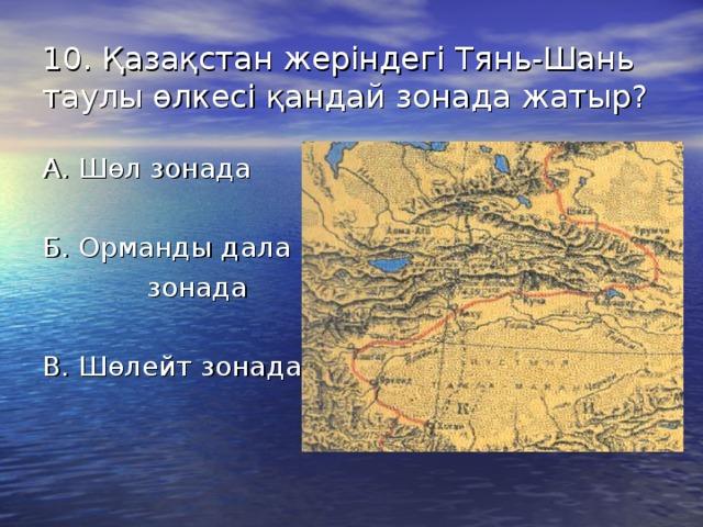 10. Қазақстан жеріндегі Тянь-Шань таулы өлкесі қандай зонада жатыр? А. Шөл зонада Б. Орманды дала  зонада В. Шөлейт зонада