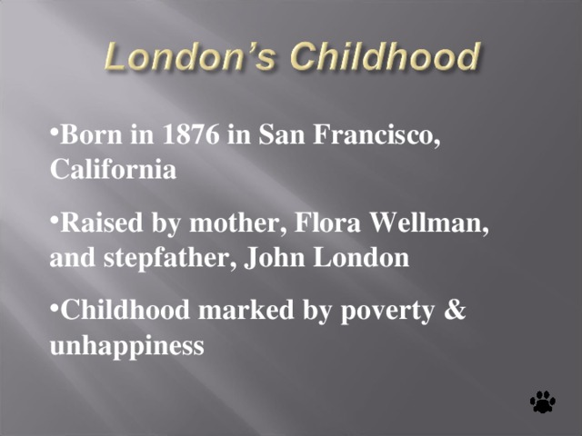 Born in 1876 in San Francisco, California Raised by mother, Flora Wellman, and stepfather, John London Childhood marked by poverty & unhappiness
