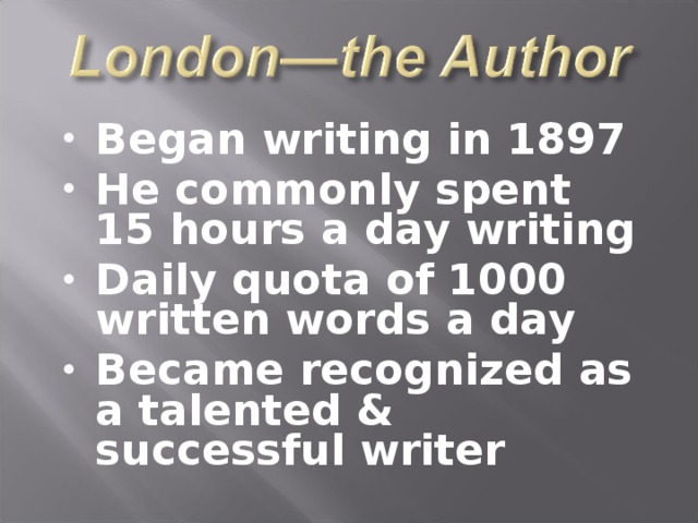 Began writing in 1897 He commonly spent 15 hours a day writing Daily quota of 1000 written words a day Became recognized as a talented & successful writer