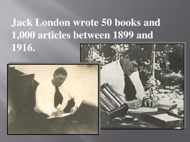 Jack London wrote 50 books and 1,000 articles between 1899 and 1916.