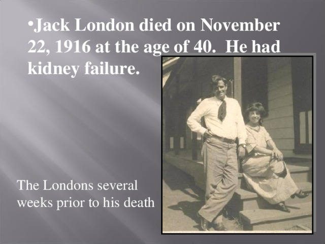 Jack London died on November 22, 1916 at the age of 40. He had kidney failure.