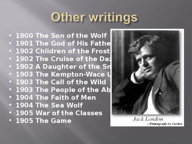 1900 The Son of the Wolf 1901 The God of His Fathers 1902 Children of the Frost 1902 The Cruise of the Dazzler 1902 A Daughter of the Snows 1903 The Kempton-Wace Letters 1903 The Call of the Wild 1903 The People of the Abyss 1904 The Faith of Men 1904 The Sea Wolf 1905 War of the Classes 1905 The Game