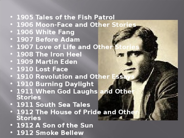 1905 Tales of the Fish Patrol 1906 Moon-Face and Other Stories 1906 White Fang 1907 Before Adam 1907 Love of Life and Other Stories 1908 The Iron Heel 1909 Martin Eden 1910 Lost Face 1910 Revolution and Other Essays 1910 Burning Daylight 1911 When God Laughs and Other Stories 1911 South Sea Tales 1912 The House of Pride and Other Stories 1912 A Son of the Sun 1912 Smoke Bellew