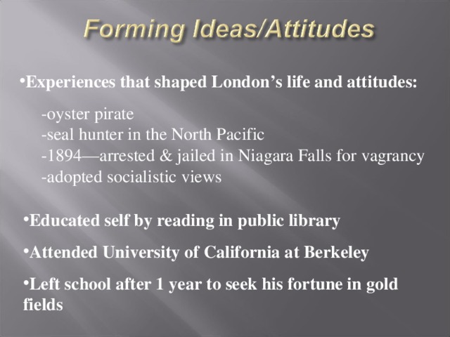 Experiences that shaped London's life and attitudes:  -oyster pirate  -seal hunter in the North Pacific  -1894—arrested & jailed in Niagara Falls for vagrancy  -adopted socialistic views Educated self by reading in public library Attended University of California at Berkeley Left school after 1 year to seek his fortune in gold fields