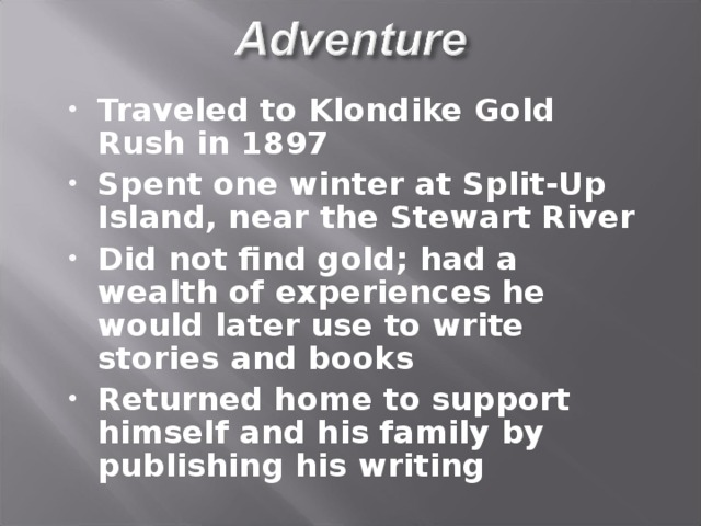 Traveled to Klondike Gold Rush in 1897 Spent one winter at Split-Up Island, near the Stewart River Did not find gold; had a wealth of experiences he would later use to write stories and books Returned home to support himself and his family by publishing his writing