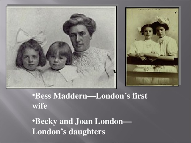Bess Maddern—London's first wife Becky and Joan London—London's daughters