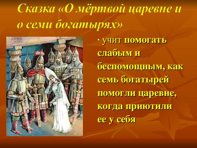 учит помогать слабым и беспомощным, как семь богатырей помогли царевне, когда приютили ее у себя