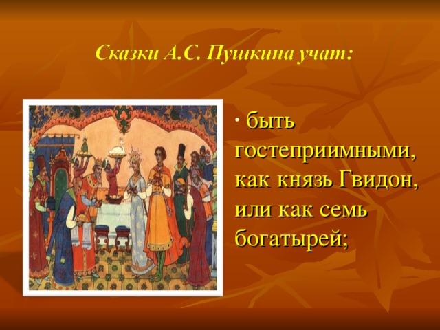 быть гостеприимными, как князь Гвидон, или как семь богатырей;