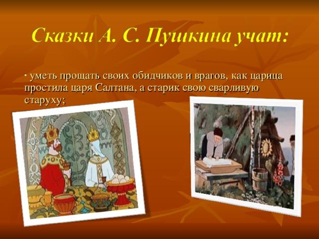 уметь прощать своих обидчиков и врагов, как царица простила царя Салтана, а старик свою сварливую старуху;