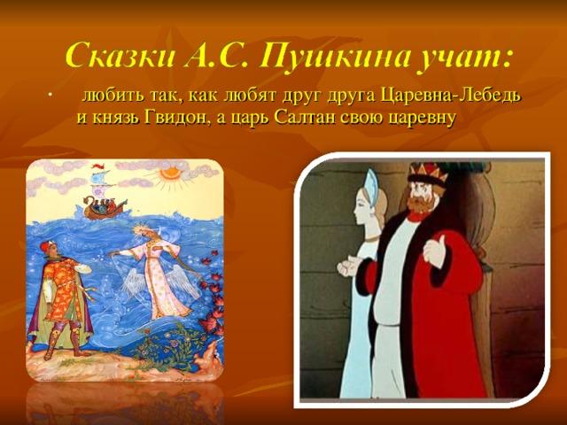 любить так, как любят друг друга Царевна-Лебедь и князь Гвидон, а царь Салтан свою царевну