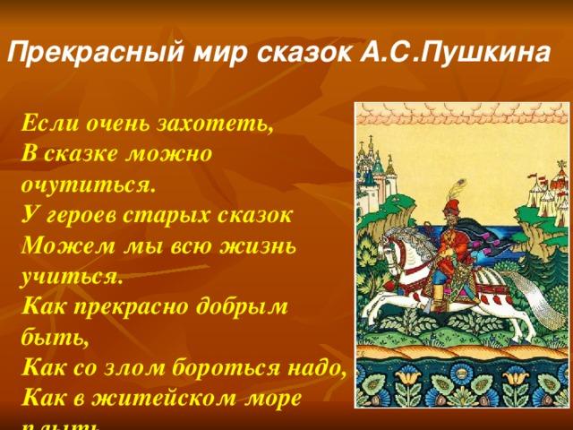 Прекрасный мир сказок А.С.Пушкина Если очень захотеть, В сказке можно очутиться. У героев старых сказок Можем мы всю жизнь учиться. Как прекрасно добрым быть, Как со злом бороться надо, Как в житейском море плыть, Чтоб в конце ждала награда..