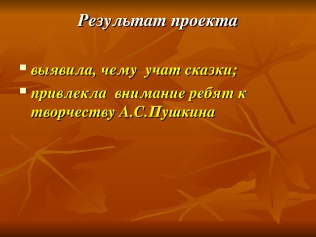 Результат проекта    выявила, чему учат сказки; привлекла внимание ребят к творчеству А.С.Пушкина