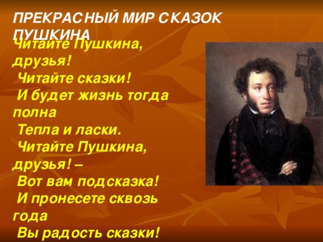 ПРЕКРАСНЫЙ МИР СКАЗОК ПУШКИНА Читайте Пушкина, друзья!  Читайте сказки!  И будет жизнь тогда полна  Тепла и ласки.  Читайте Пушкина, друзья! –  Вот вам подсказка!  И пронесете сквозь года  Вы радость сказки!