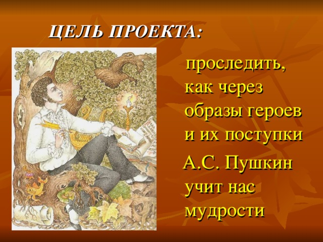 ЦЕЛЬ ПРОЕКТА:  проследить, как через образы героев и их поступки  А.С. Пушкин учит нас мудрости