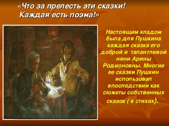 «Что за прелесть эти сказки!  Каждая есть поэма!» Настоящим кладом была для Пушкина каждая сказка его доброй и талантливой няни Арины Родионовны. Многие ее сказки Пушкин использовал впоследствии как сюжеты собственных сказок ( в стихах ).