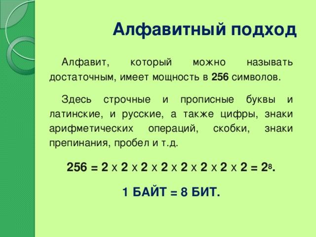 Алфавитный подход Алфавит, который можно называть достаточным, имеет мощность в 256 символов. Здесь строчные и прописные буквы и латинские, и русские, а также цифры, знаки арифметических операций, скобки, знаки препинания, пробел и т.д. 256 = 2 х 2 х 2 х 2 х 2 х 2 х 2 х 2 = 2 8 . 1 байт = 8 бит.
