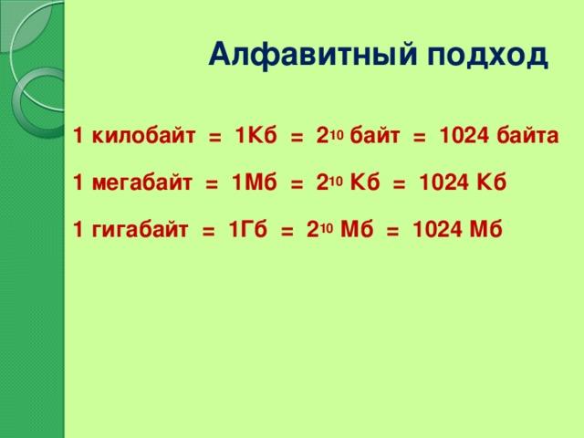 Алфавитный подход 1 килобайт = 1Кб = 2 10 байт = 1024 байта 1 мегабайт = 1Мб = 2 10 Кб = 1024 Кб 1 гигабайт = 1Гб = 2 10 Мб = 1024 Мб