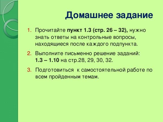 Домашнее задание Прочитайте пункт 1.3 (стр. 26 – 32), нужно знать ответы на контрольные вопросы, находящиеся после каждого подпункта. Выполните письменно решение заданий:  1.3 – 1.10 на стр.28, 29, 30, 32.