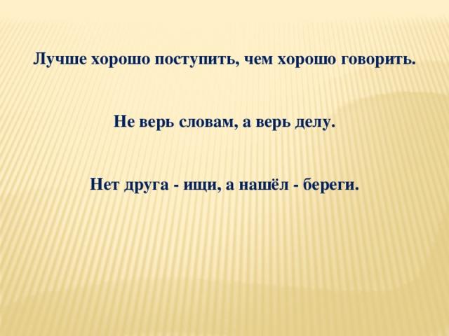 Лучше хорошо поступить, чем хорошо говорить.   Не верь словам, а верь делу.   Нет друга - ищи, а нашёл - береги.