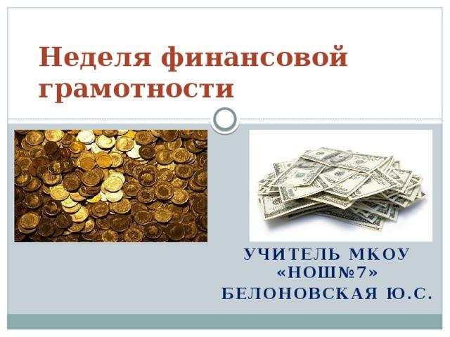 Неделя финансовой грамотности Учитель МКОУ «НОШ№7» Белоновская Ю.с.
