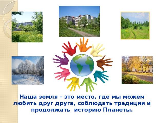 Наша земля – это место, где мы можем любить друг друга, соблюдать традиции и продолжать историю Планеты .