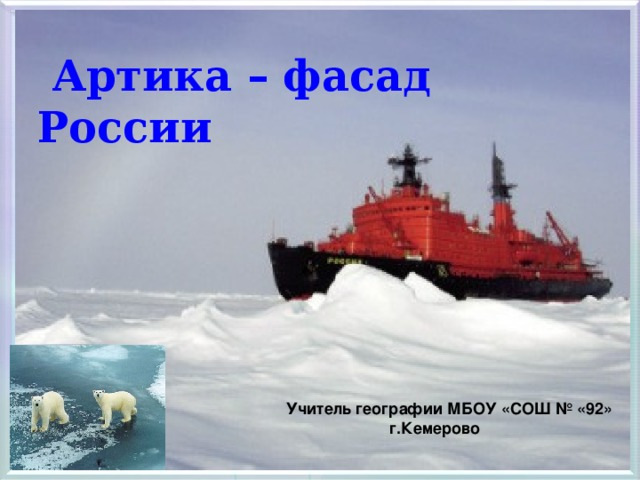 Артика – фасад России Учитель географии МБОУ «СОШ № «92»  г.Кемерово