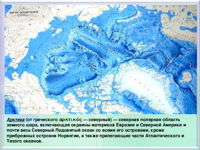 Арктика (от греческого αρκτικός — северный) — северная полярная область земного шара, включающая окраины материков Евразии и Северной Америки и почти весь Северный Ледовитый океан со всеми его островами, кроме прибрежных островов Норвегии, а также прилегающие части Атлантического и Тихого океанов.