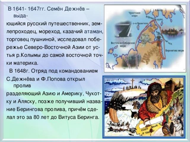 В 1641- 1647гг. Семён Дежнёв – выда- ющийся русский путешественник, зем- лепроходец, мореход, казачий атаман , торговец пушниной, исследовал побе- режье Северо-Восточной Азии от ус- тья р.Колымы до самой восточной точ- ки материка.  В 1648г. Отряд под командованием С.Дежнёва и Ф.Попова открыл пролив разделяющий Азию и Америку, Чукот- ку и Аляску, позже получивший назва- ние Берингова пролива, причём сде- лал это за 80 лет до Витуса Беринга.