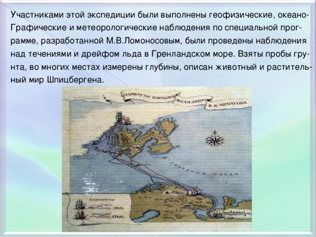 Участниками этой экспедиции были выполнены геофизические, океано- Графические и метеорологические наблюдения по специальной прог- рамме, разработанной М.В.Ломоносовым, были проведены наблюдения над течениями и дрейфом льда в Гренландском море. Взяты пробы гру- нта, во многих местах измерены глубины, описан животный и раститель- ный мир Шпицбергена.