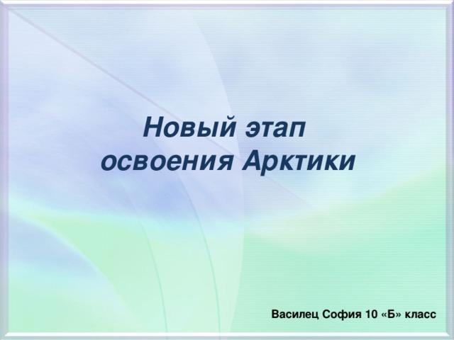 Новый этап  освоения Арктики  Василец София 10 «Б» класс