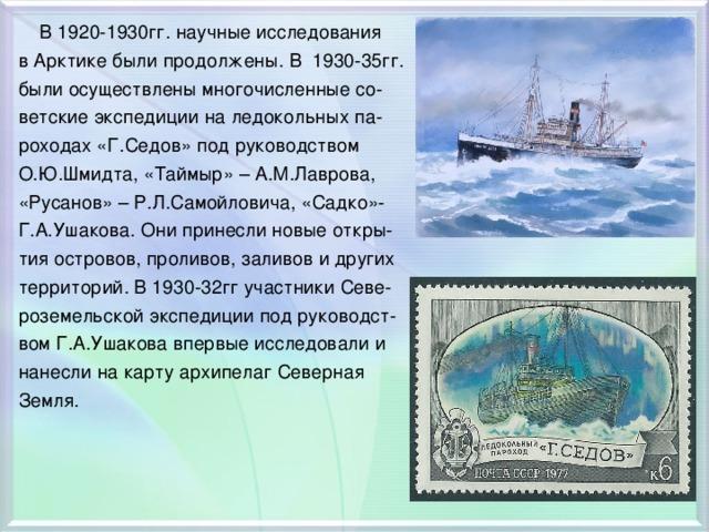 В 1920-1930гг. научные исследования в Арктике были продолжены. В 1930-35гг. были осуществлены многочисленные со- ветские экспедиции на ледокольных па- роходах «Г.Седов» под руководством О.Ю.Шмидта, «Таймыр» – А.М.Лаврова, «Русанов» – Р.Л.Самойловича, «Садко»- Г.А.Ушакова. Они принесли новые откры- тия островов, проливов, заливов и других территорий. В 1930-32гг участники Севе- роземельской экспедиции под руководст- вом Г.А.Ушакова впервые исследовали и нанесли на карту архипелаг Северная Земля.