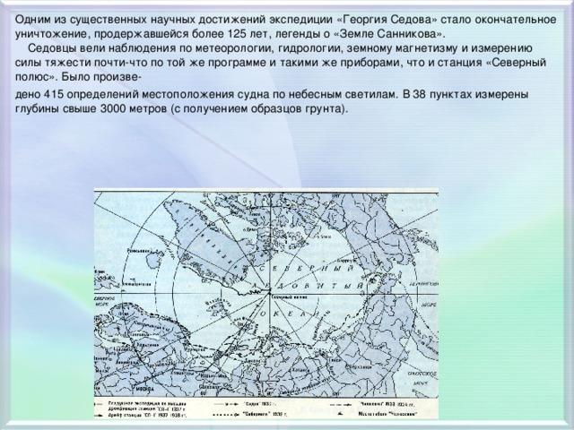 Одним из существенных научных достижений экспедиции «Георгия Седова» стало окончательное уничтожение, продержавшейся более 125 лет, легенды о «Земле Санникова».  Седовцы вели наблюдения по метеорологии, гидрологии, земному магнетизму и измерению силы тяжести почти-что по той же программе и такими же приборами, что и станция «Северный полюс». Было произве- дено 415 определений местоположения судна по небесным светилам. В 38 пунктах измерены глубины свыше 3000 метров (с получением образцов грунта).