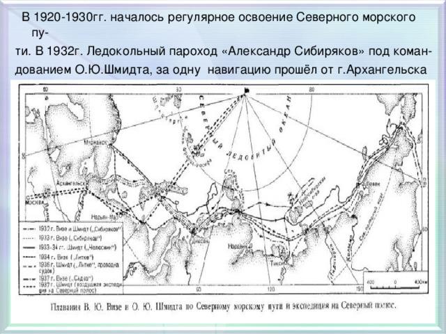 В 1920-1930гг. началось регулярное освоение Северного морского пу- ти. В 1932г. Ледокольный пароход «Александр Сибиряков» под коман- дованием О.Ю.Шмидта, за одну навигацию прошёл от г.Архангельска до Берингова пролива.