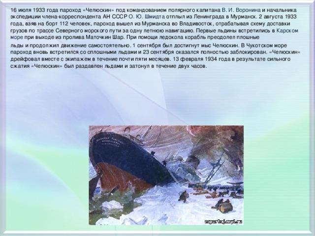 16 июля 1933 года пароход «Челюскин» под командованием полярного капитана В.И.Воронина и начальника экспедиции члена-корреспондента АН СССР О.Ю.Шмидта отплыл из Ленинграда в Мурманск. 2 августа 1933 года, взяв на борт 112 человек, пароход вышел из Мурманска во Владивосток, отрабатывая схему доставки грузов по трассе Северного морского пути за одну летнюю навигацию. Первые льдины встретились в Карском море при выходе из пролива Маточкин Шар. При помощи ледокола корабль преодолел плошные льды и продолжил движение самостоятельно. 1 сентября был достигнут мыс Челюскин. В Чукотском море пароход вновь встретился со сплошными льдами и 23 сентября оказался полностью заблокирован. «Челюскин» дрейфовал вместе с экипажем в течение почти пяти месяцев. 13 февраля 1934 года в результате сильного сжатия «Челюскин» был раздавлен льдами и затонул в течение двух часов.