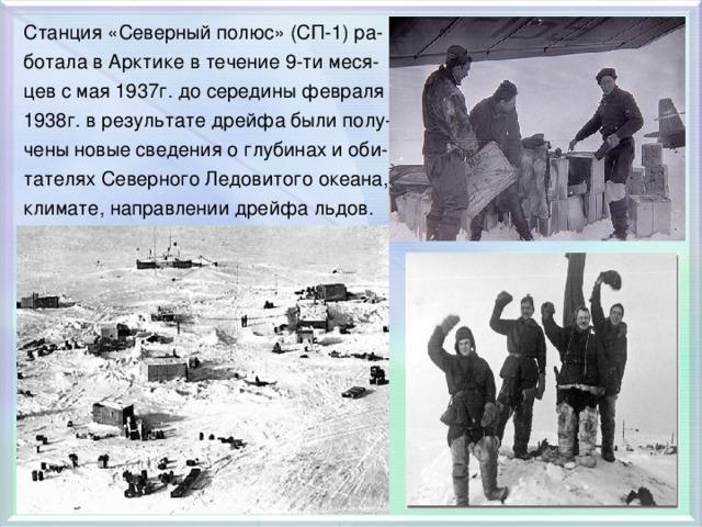 Станция «Северный полюс» (СП-1) ра- ботала в Арктике в течение 9-ти меся- цев с мая 1937г. до середины февраля 1938г. в результате дрейфа были полу- чены новые сведения о глубинах и оби- тателях Северного Ледовитого океана, климате, направлении дрейфа льдов.