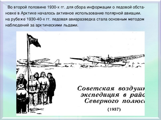 Во второй половине 1930-х гг. для сбора информации о ледовой обста- новке в Арктике началось активное использование полярной авиации. на рубеже 1930-40-х гг. ледовая авиаразведка стала основным методом наблюдений за арктическими льдами.