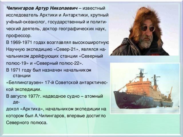 Чилингаров Артур Николаевич – известный исследователь Арктики и Антарктики, крупный учёный-океанолог, государственный и полити- ческий деятель, доктор географических наук, профессор. В 1969-1971 годах возглавлял высокоширотную Научную экспедицию «Север-21», являлся на- чальником дрейфующих станции «Северный полюс-19» и «Северный полюс-22». В 1971 году был назначен начальником станции «Беллинсгаузен» 17-й Советской антарктичес- кой экспедиции. В августе 1977г. надводное судно – атомный де- докол «Арктика», начальником экспедиции на котором был А.Чилингаров, впервые достигло Северного полюса.