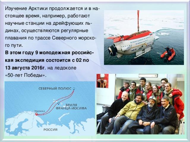 Изучение Арктики продолжается и в на- стоящее время, например, работают научные станции на дрейфующих ль- динах, осуществляются регулярные плавания по трассе Северного морско- го пути. В этом году 9 молодежная российс- кая экспедиция состоится с 02 по 13 августа 2016г . на ледоколе «50-лет Победы».