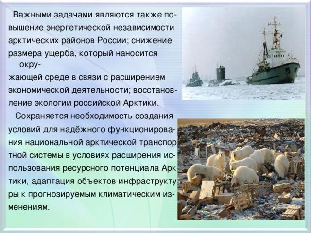 Важными задачами являются также по- вышение энергетической независимости арктических районов России; снижение размера ущерба, который наносится окру- жающей среде в связи с расширением экономической деятельности; восстанов- ление экологии российской Арктики.  Сохраняется необходимость создания условий для надёжного функционирова- ния национальной арктической транспор- тной системы в условиях расширения ис- пользования ресурсного потенциала Арк- тики, адаптация объектов инфраструкту- ры к прогнозируемым климатическим из- менениям.