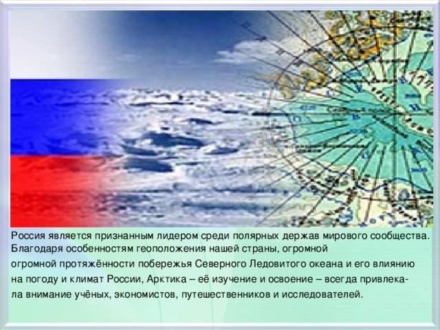 Россия является признанным лидером среди полярных держав мирового сообщества. Благодаря особенностям геоположения нашей страны, огромной огромной протяжённости побережья Северного Ледовитого океана и его влиянию на погоду и климат России, Арктика – её изучение и освоение – всегда привлека- ла внимание учёных, экономистов, путешественников и исследователей.