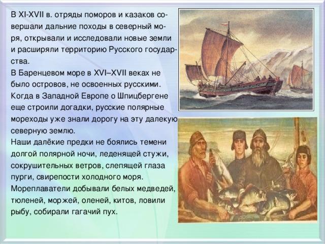 В XI-XVII в. отряды поморов и казаков со- вершали дальние походы в северный мо- ря, открывали и исследовали новые земли и расширяли территорию Русского государ- ства. В Баренцевом море в XVІ–XVІІ веках не было островов, не освоенных русскими. Когда в Западной Европе о Шпицбергене еще строили догадки, русские полярные мореходы уже знали дорогу на эту далекую северную землю. Наши далёкие предки не боялись темени долгой полярной ночи, леденящей стужи, сокрушительных ветров, слепящей глаза пурги, свирепости холодного моря. Мореплаватели добывали белых медведей, тюленей, моржей, оленей, китов, ловили рыбу, собирали гагачий пух.