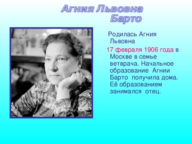 Родилась Агния Львовна  17 февраля 1906 года в Москве в семье ветврача. Начальное образование Агнии Барто получила дома. Её образованием занимался отец.