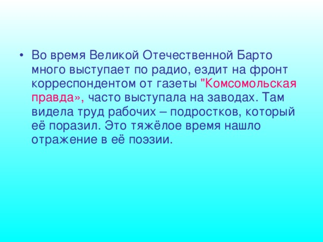 Во время Великой Отечественной Барто много выступает по радио, ездит на фронт корреспондентом от газеты